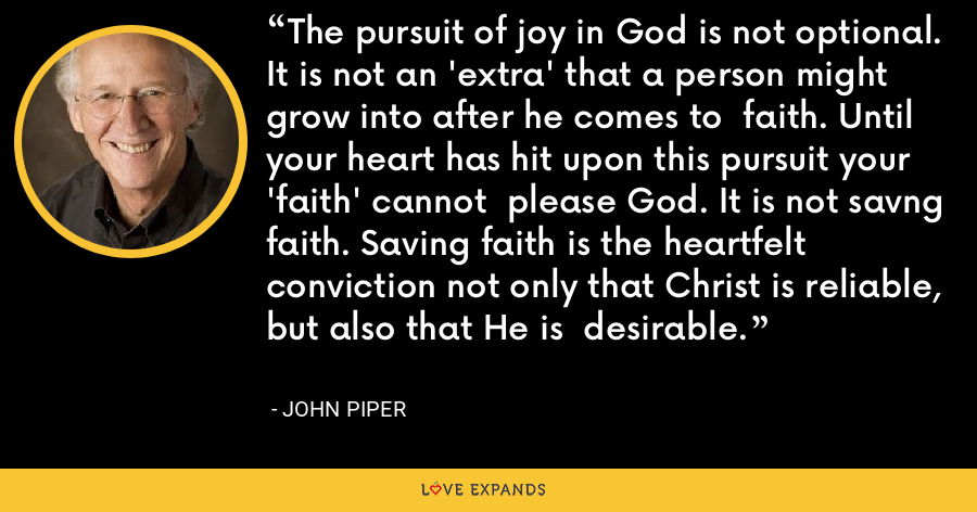 The pursuit of joy in God is not optional.  It is not an 'extra' that a person might grow into after he comes to  faith. Until your heart has hit upon this pursuit your 'faith' cannot  please God. It is not savng faith. Saving faith is the heartfelt  conviction not only that Christ is reliable, but also that He is  desirable. - John Piper