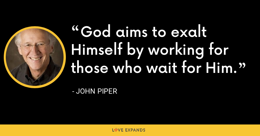 God aims to exalt Himself by working for those who wait for Him. - John Piper
