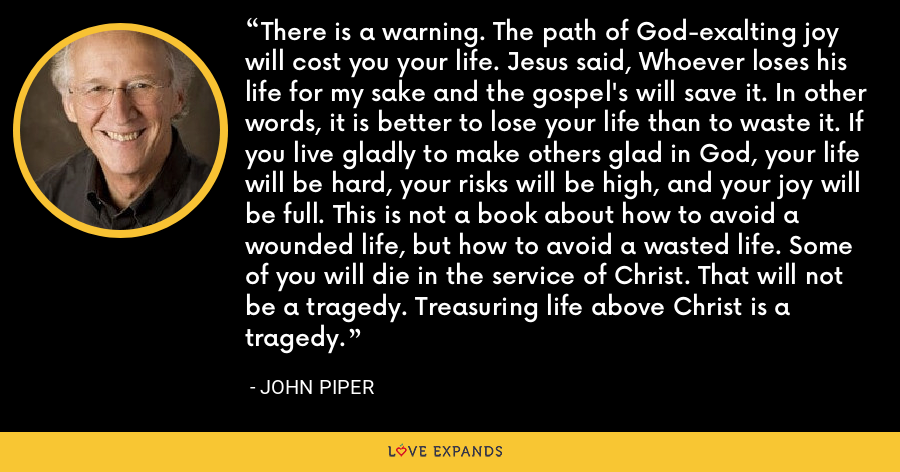 There is a warning. The path of God-exalting joy will cost you your life. Jesus said, Whoever loses his life for my sake and the gospel's will save it. In other words, it is better to lose your life than to waste it. If you live gladly to make others glad in God, your life will be hard, your risks will be high, and your joy will be full. This is not a book about how to avoid a wounded life, but how to avoid a wasted life. Some of you will die in the service of Christ. That will not be a tragedy. Treasuring life above Christ is a tragedy. - John Piper