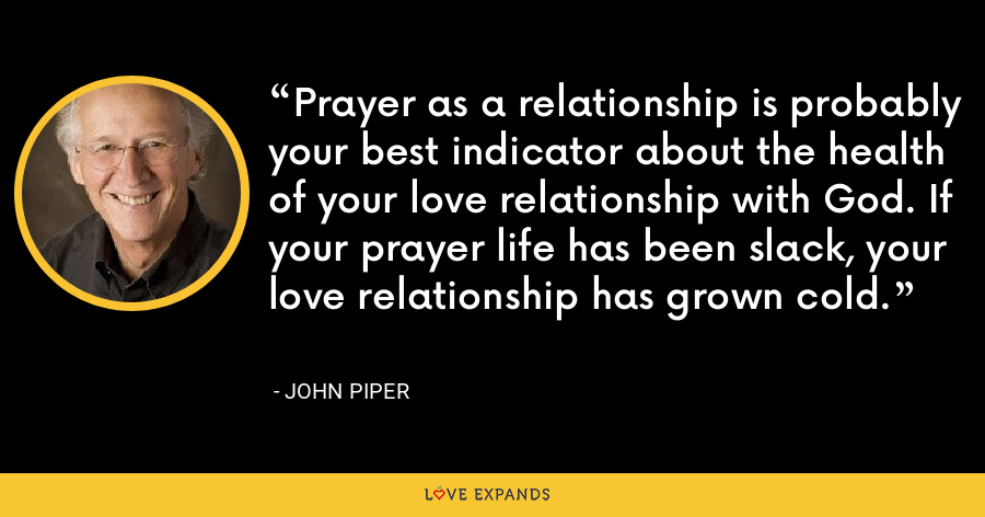 Prayer as a relationship is probably your best indicator about the health of your love relationship with God. If your prayer life has been slack, your love relationship has grown cold. - John Piper