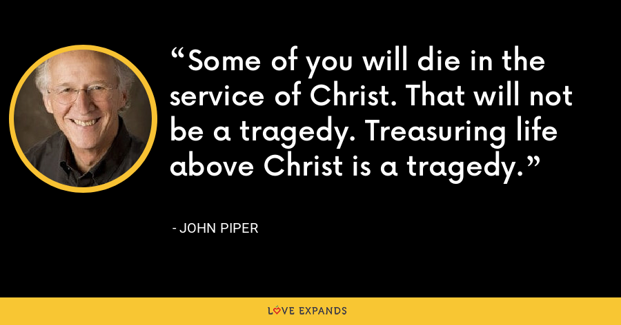 Some of you will die in the service of Christ. That will not be a tragedy. Treasuring life above Christ is a tragedy. - John Piper