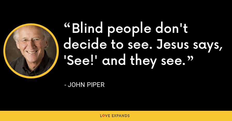 Blind people don't decide to see. Jesus says, 'See!' and they see. - John Piper