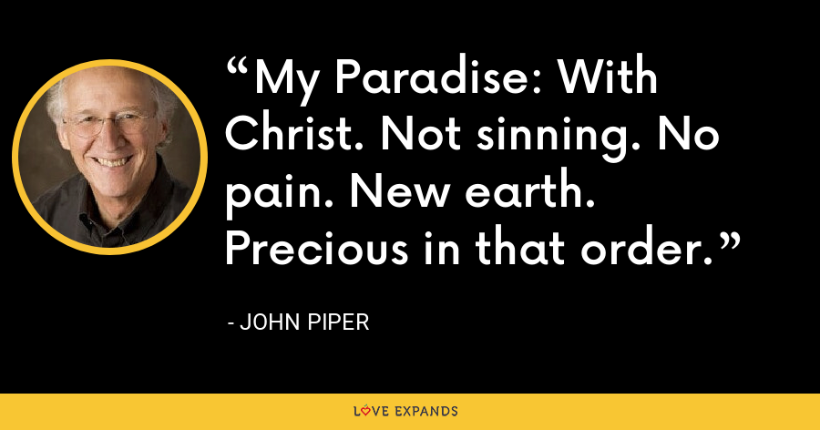 My Paradise: With Christ. Not sinning. No pain. New earth. Precious in that order. - John Piper