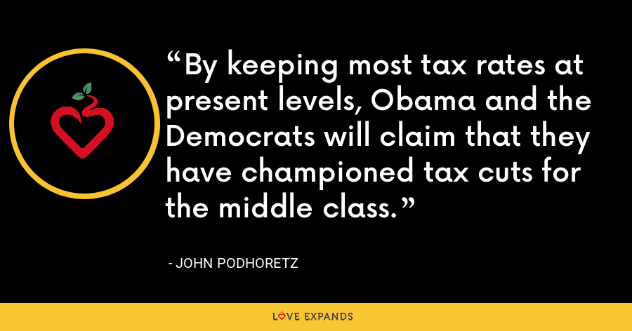 By keeping most tax rates at present levels, Obama and the Democrats will claim that they have championed tax cuts for the middle class. - John Podhoretz