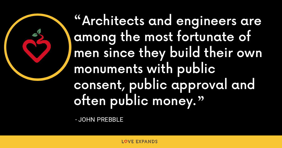 Architects and engineers are among the most fortunate of men since they build their own monuments with public consent, public approval and often public money. - John Prebble