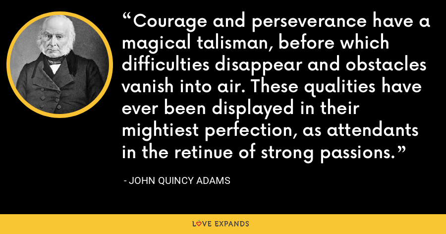 Courage and perseverance have a magical talisman, before which difficulties disappear and obstacles vanish into air. These qualities have ever been displayed in their mightiest perfection, as attendants in the retinue of strong passions. - John Quincy Adams