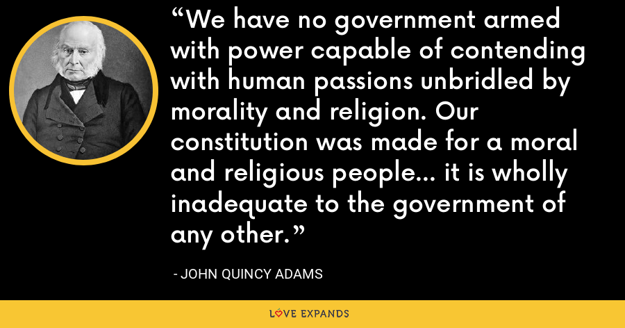 We have no government armed with power capable of contending with human passions unbridled by morality and religion. Our constitution was made for a moral and religious people... it is wholly inadequate to the government of any other. - John Quincy Adams