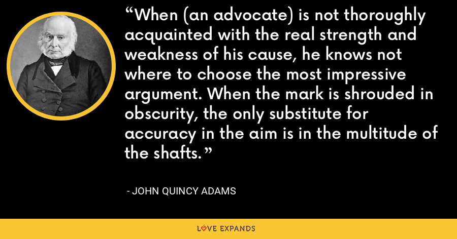 When (an advocate) is not thoroughly acquainted with the real strength and weakness of his cause, he knows not where to choose the most impressive argument. When the mark is shrouded in obscurity, the only substitute for accuracy in the aim is in the multitude of the shafts. - John Quincy Adams