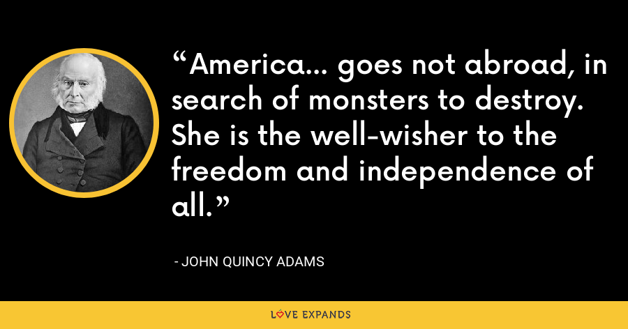America... goes not abroad, in search of monsters to destroy. She is the well-wisher to the freedom and independence of all. - John Quincy Adams