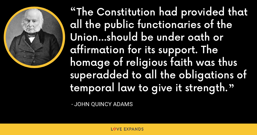 The Constitution had provided that all the public functionaries of the Union...should be under oath or affirmation for its support. The homage of religious faith was thus superadded to all the obligations of temporal law to give it strength. - John Quincy Adams