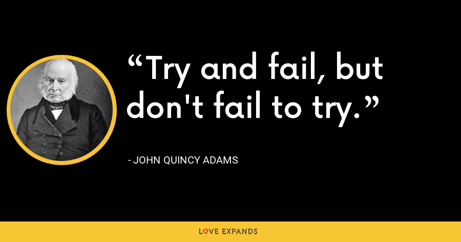 Try and fail,but don't fail to try. - John Quincy Adams