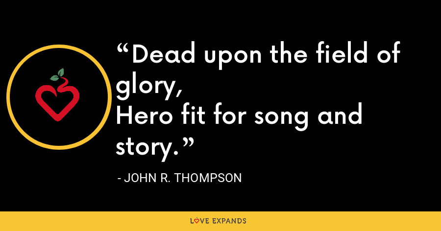 Dead upon the field of glory,Hero fit for song and story. - John R. Thompson