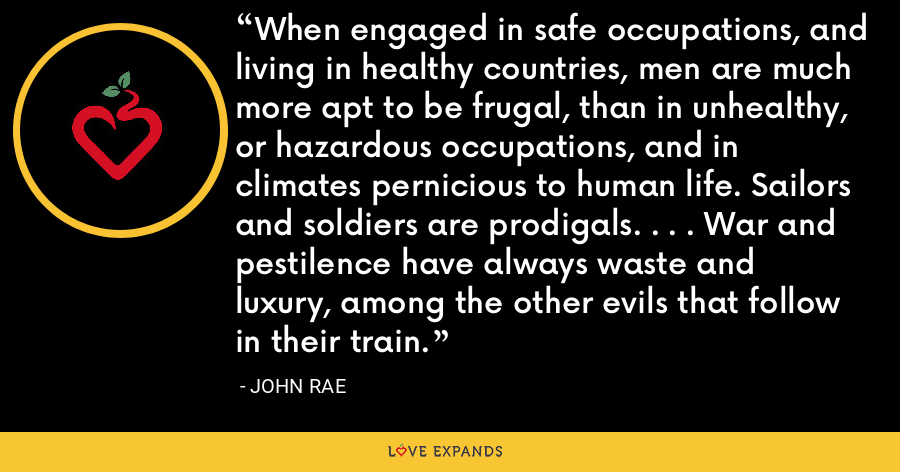 When engaged in safe occupations, and living in healthy countries, men are much more apt to be frugal, than in unhealthy, or hazardous occupations, and in climates pernicious to human life. Sailors and soldiers are prodigals. . . . War and pestilence have always waste and luxury, among the other evils that follow in their train. - John Rae