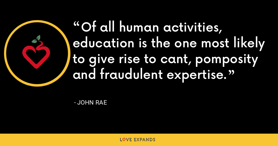 Of all human activities, education is the one most likely to give rise to cant, pomposity and fraudulent expertise. - John Rae