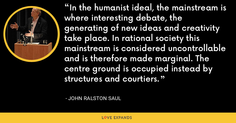 In the humanist ideal, the mainstream is where interesting debate, the generating of new ideas and creativity take place. In rational society this mainstream is considered uncontrollable and is therefore made marginal. The centre ground is occupied instead by structures and courtiers. - John Ralston Saul