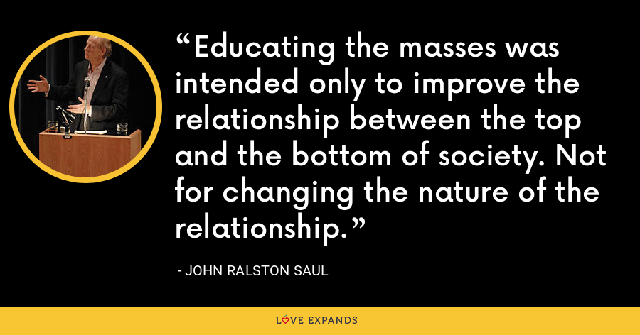 Educating the masses was intended only to improve the relationship between the top and the bottom of society. Not for changing the nature of the relationship. - John Ralston Saul