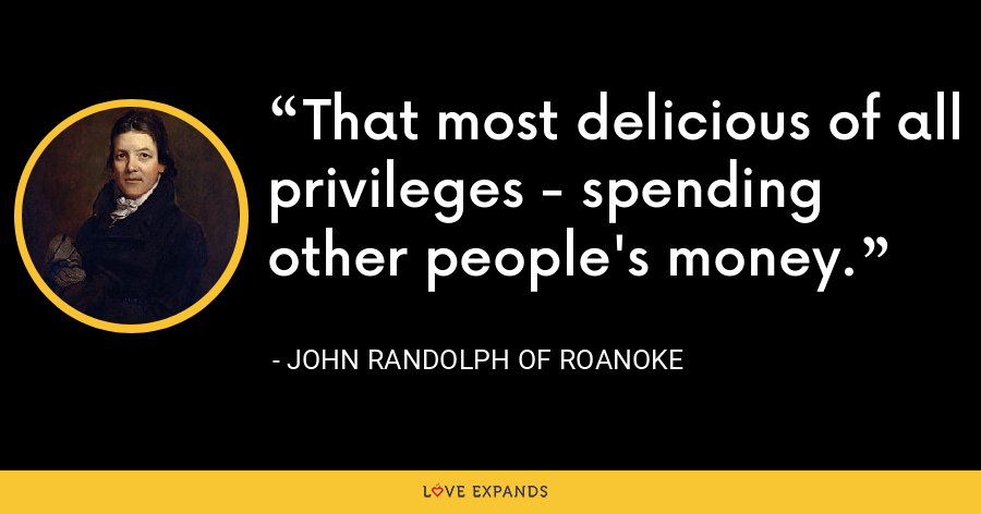 That most delicious of all privileges - spending other people's money. - John Randolph of Roanoke