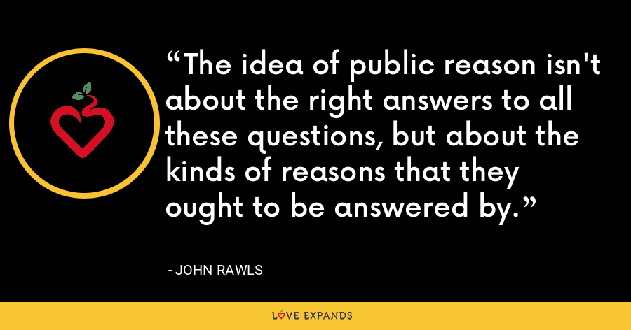 The idea of public reason isn't about the right answers to all these questions, but about the kinds of reasons that they ought to be answered by. - John Rawls