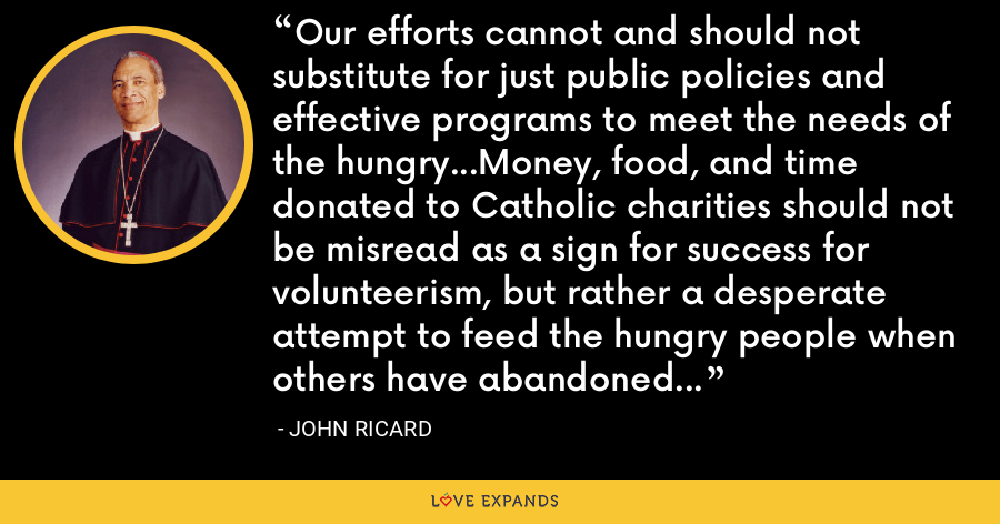 Our efforts cannot and should not substitute for just public policies and effective programs to meet the needs of the hungry...Money, food, and time donated to Catholic charities should not be misread as a sign for success for volunteerism, but rather a desperate attempt to feed the hungry people when others have abandoned their responsibility. - John Ricard