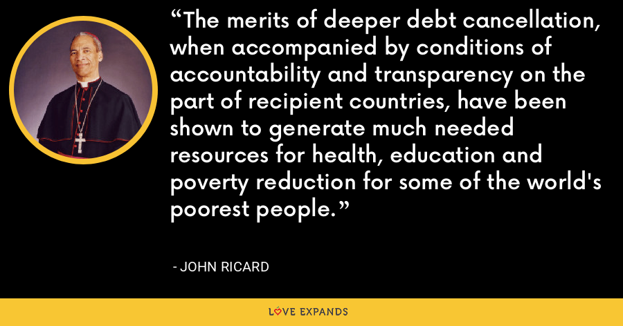 The merits of deeper debt cancellation, when accompanied by conditions of accountability and transparency on the part of recipient countries, have been shown to generate much needed resources for health, education and poverty reduction for some of the world's poorest people. - John Ricard