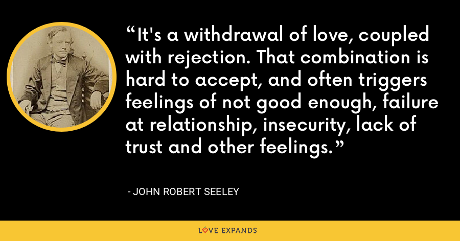 It's a withdrawal of love, coupled with rejection. That combination is hard to accept, and often triggers feelings of not good enough, failure at relationship, insecurity, lack of trust and other feelings. - John Robert Seeley