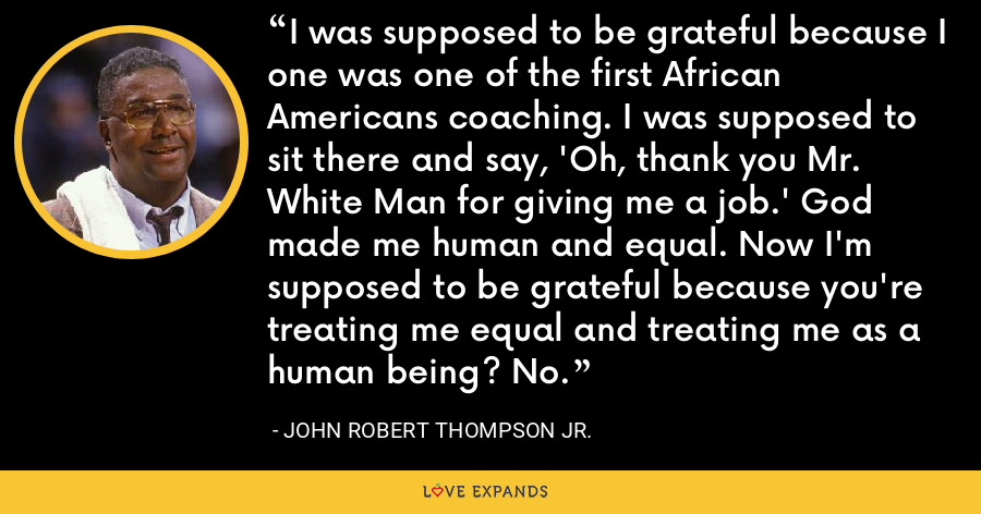 I was supposed to be grateful because I one was one of the first African Americans coaching. I was supposed to sit there and say, 'Oh, thank you Mr. White Man for giving me a job.' God made me human and equal. Now I'm supposed to be grateful because you're treating me equal and treating me as a human being? No. - John Robert Thompson Jr.