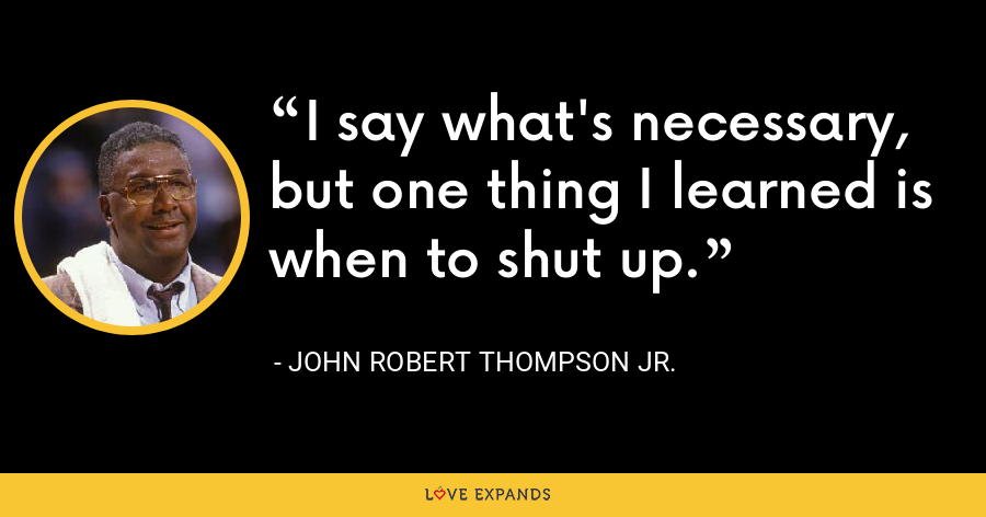 I say what's necessary, but one thing I learned is when to shut up. - John Robert Thompson Jr.