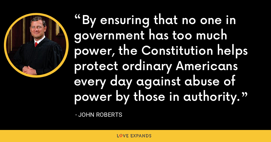 By ensuring that no one in government has too much power, the Constitution helps protect ordinary Americans every day against abuse of power by those in authority. - John Roberts