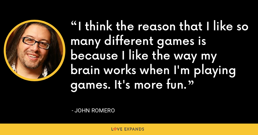 I think the reason that I like so many different games is because I like the way my brain works when I'm playing games. It's more fun. - John Romero
