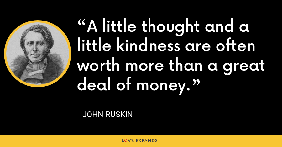 A little thought and a little kindness are often worth more than a great deal of money. - John Ruskin