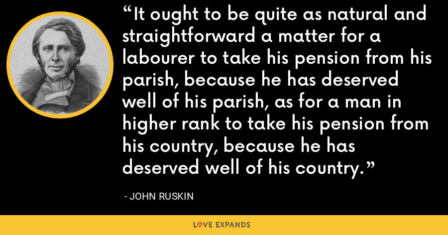 It ought to be quite as natural and straightforward a matter for a labourer to take his pension from his parish, because he has deserved well of his parish, as for a man in higher rank to take his pension from his country, because he has deserved well of his country. - John Ruskin