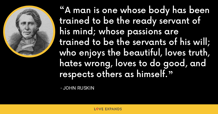 A man is one whose body has been trained to be the ready servant of his mind; whose passions are trained to be the servants of his will; who enjoys the beautiful, loves truth, hates wrong, loves to do good, and respects others as himself. - John Ruskin