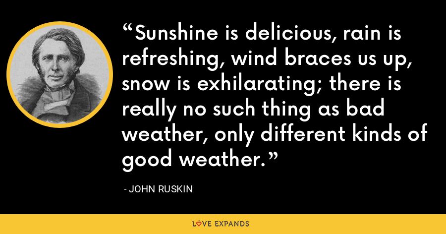 Sunshine is delicious, rain is refreshing, wind braces us up, snow is exhilarating; there is really no such thing as bad weather, only different kinds of good weather. - John Ruskin