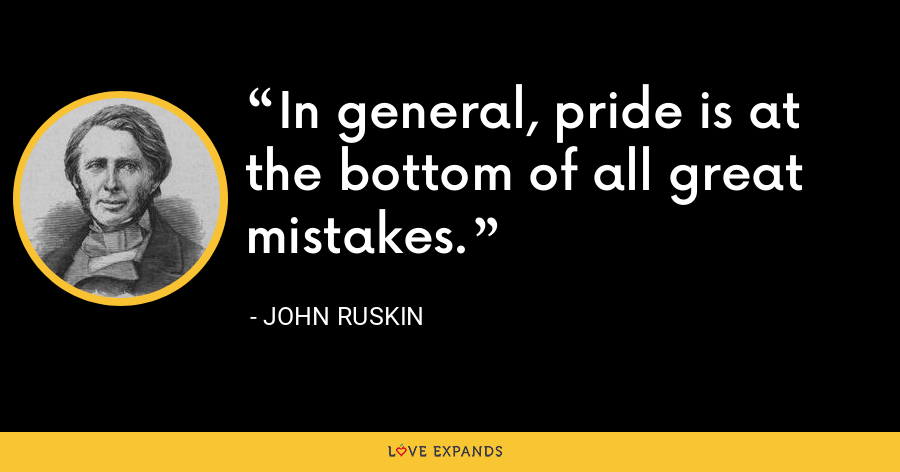 In general, pride is at the bottom of all great mistakes. - John Ruskin