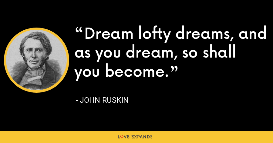 Dream lofty dreams, and as you dream, so shall you become. - John Ruskin