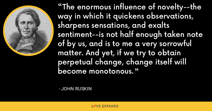 The enormous influence of novelty--the way in which it quickens observations, sharpens sensations, and exalts sentiment--is not half enough taken note of by us, and is to me a very sorrowful matter. And yet, if we try to obtain perpetual change, change itself will become monotonous. - John Ruskin