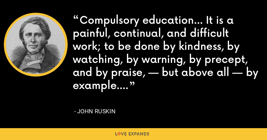 Compulsory education... It is a painful, continual, and difficult work; to be done by kindness, by watching, by warning, by precept, and by praise, — but above all — by example. - John Ruskin