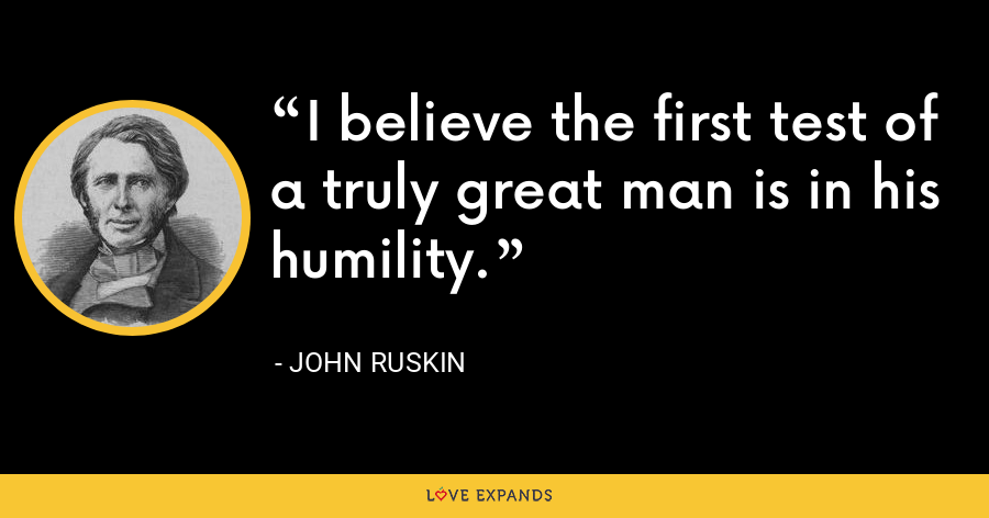 I believe the first test of a truly great man is in his humility. - John Ruskin