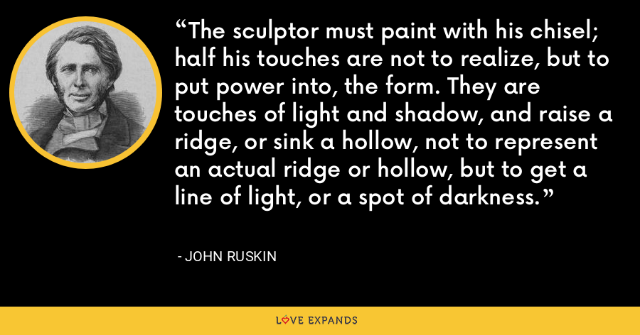 The sculptor must paint with his chisel; half his touches are not to realize, but to put power into, the form. They are touches of light and shadow, and raise a ridge, or sink a hollow, not to represent an actual ridge or hollow, but to get a line of light, or a spot of darkness. - John Ruskin