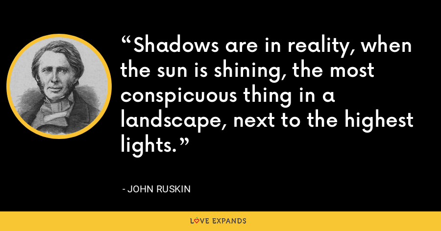 Shadows are in reality, when the sun is shining, the most conspicuous thing in a landscape, next to the highest lights. - John Ruskin