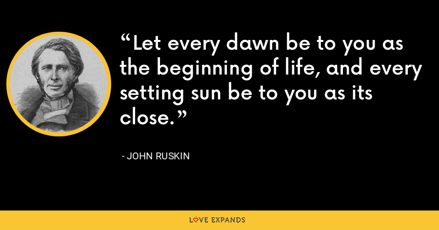 Let every dawn be to you as the beginning of life, and every setting sun be to you as its close. - John Ruskin
