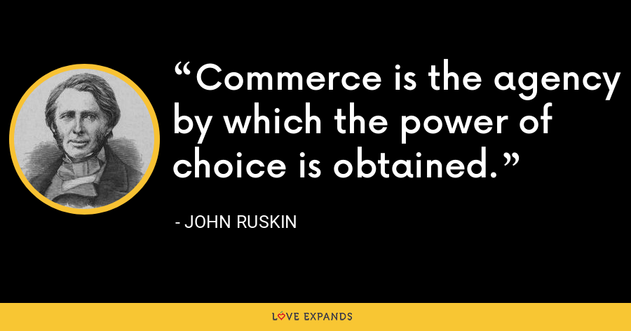 Commerce is the agency by which the power of choice is obtained. - John Ruskin