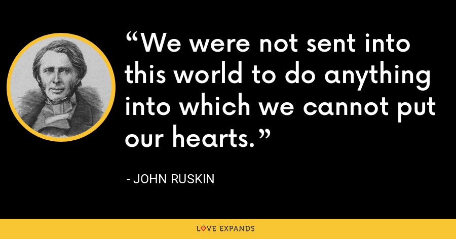 We were not sent into this world to do anything into which we cannot put our hearts. - John Ruskin