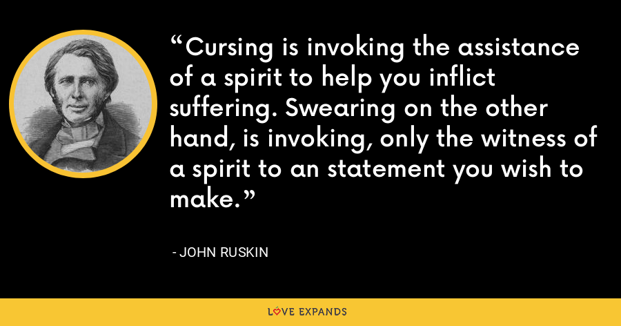 Cursing is invoking the assistance of a spirit to help you inflict suffering. Swearing on the other hand, is invoking, only the witness of a spirit to an statement you wish to make. - John Ruskin