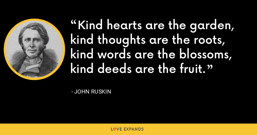 Kind hearts are the garden, kind thoughts are the roots, kind words are the blossoms, kind deeds are the fruit. - John Ruskin