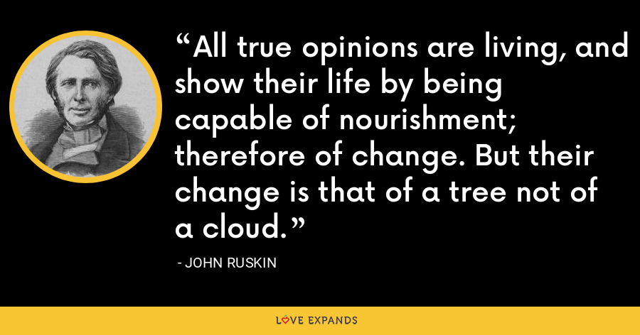 All true opinions are living, and show their life by being capable of nourishment; therefore of change. But their change is that of a tree not of a cloud. - John Ruskin