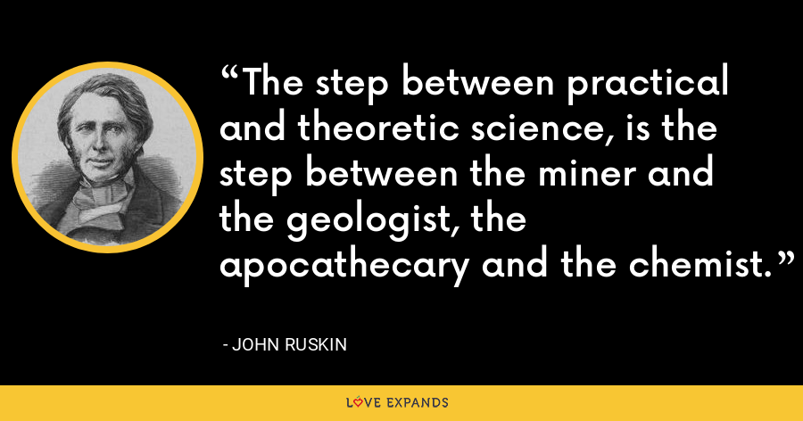 The step between practical and theoretic science, is the step between the miner and the geologist, the apocathecary and the chemist. - John Ruskin