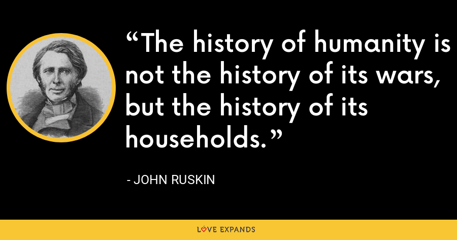 The history of humanity is not the history of its wars, but the history of its households. - John Ruskin