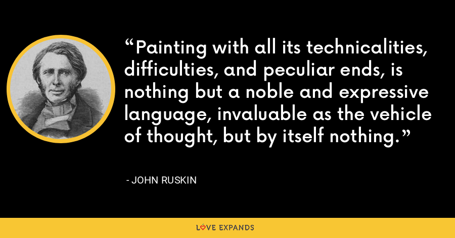 Painting with all its technicalities, difficulties, and peculiar ends, is nothing but a noble and expressive language, invaluable as the vehicle of thought, but by itself nothing. - John Ruskin