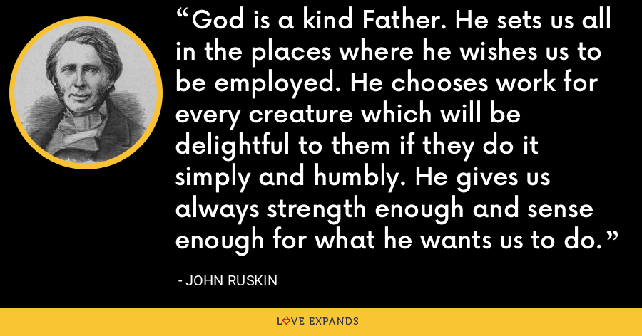God is a kind Father. He sets us all in the places where he wishes us to be employed. He chooses work for every creature which will be delightful to them if they do it simply and humbly. He gives us always strength enough and sense enough for what he wants us to do. - John Ruskin